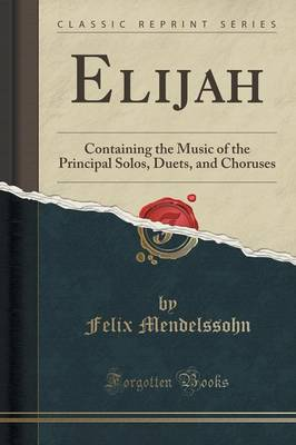 Elijah: Containing the Music of the Principal Solos, Duets, and Choruses (Classic Reprint) (Paperback)