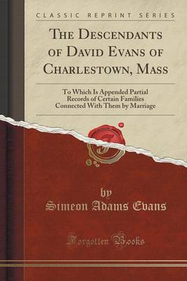 The Descendants of David Evans of Charlestown, Mass: To Which Is Appended Partial Records of Certain Families Connected with Them by Marriage (Classic Reprint) (Paperback)