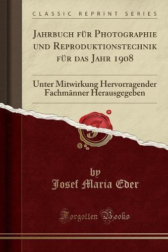 Jahrbuch Fur Photographie Und Reproduktionstechnik Fur Das Jahr 1908: Unter Mitwirkung Hervorragender Fachm Nner Herausgegeben (Classic Reprint) (Paperback)