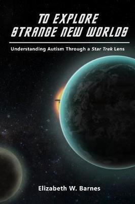 To Explore Strange New Worlds: Understanding Autism Through a Star Trek Lens (Paperback)