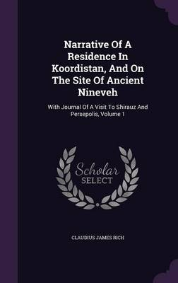Narrative of a Residence in Koordistan, and on the Site of Ancient Nineveh: With Journal of a Visit to Shirauz and Persepolis, Volume 1 (Hardback)