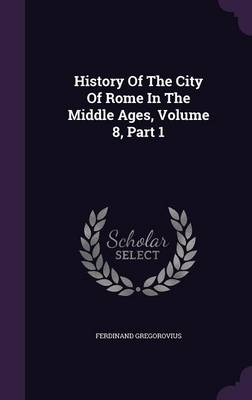 History of the City of Rome in the Middle Ages, Volume 8, Part 1 (Hardback)