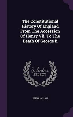 The Constitutional History of England from the Accession of Henry VII. to the Death of George II (Hardback)