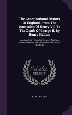 The Constitutional History of England, from the Accession of Henry VII, to the Death of George II, by Henry Hallam: Incorporating the Author's Latest Additions and Corrections, and Adapted to the Use of Students (Hardback)