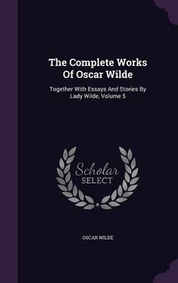 The Complete Works of Oscar Wilde: Together with Essays and Stories by Lady Wilde, Volume 5 (Hardback)