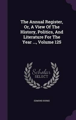 The Annual Register, Or, a View of the History, Politics, and Literature for the Year ..., Volume 125 (Hardback)