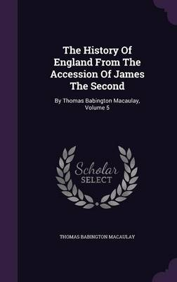 The History of England from the Accession of James the Second: By Thomas Babington Macaulay, Volume 5 (Hardback)
