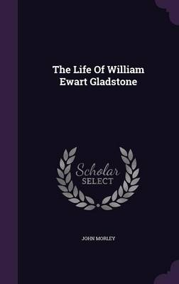 The Life of William Ewart Gladstone (Hardback)