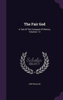 The Fair God: A Tale of the Conquest of Mexico, Volumes 1-2 (Hardback)
