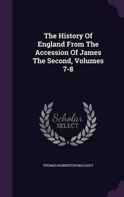The History of England from the Accession of James the Second, Volumes 7-8 (Hardback)