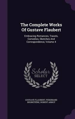 The Complete Works of Gustave Flaubert: Embracing Romances, Travels, Comedies, Sketches and Correspondence, Volume 4 (Hardback)