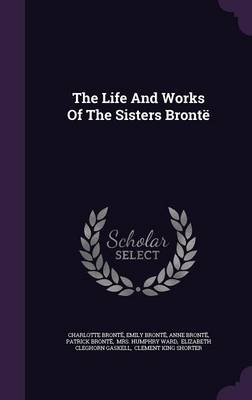 The Life and Works of the Sisters Bronte (Hardback)
