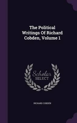 The Political Writings of Richard Cobden, Volume 1 (Hardback)