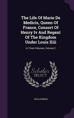 The Life of Marie de Medicis, Queen of France, Consort of Henry IV and Regent of the Kingdom Under Louis XIII: In Three Volumes, Volume 2 (Hardback)