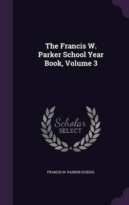The Francis W. Parker School Year Book, Volume 3 (Hardback)
