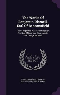 The Works of Benjamin Disraeli, Earl of Beaconsfield: The Young Duke, V.2. Ixion in Heaven. the Rise of Iskander. Biography of Lord George Bentinck (Hardback)