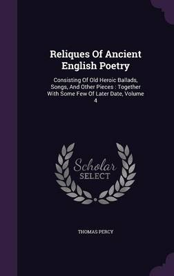 Reliques of Ancient English Poetry: Consisting of Old Heroic Ballads, Songs, and Other Pieces: Together with Some Few of Later Date, Volume 4 (Hardback)