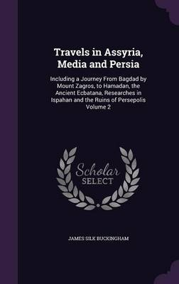 Travels in Assyria, Media and Persia: Including a Journey from Bagdad by Mount Zagros, to Hamadan, the Ancient Ecbatana, Researches in Ispahan and the Ruins of Persepolis Volume 2 (Hardback)