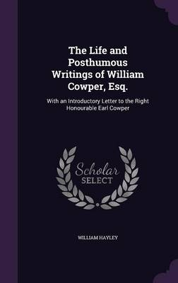 The Life and Posthumous Writings of William Cowper, Esq.: With an Introductory Letter to the Right Honourable Earl Cowper (Hardback)