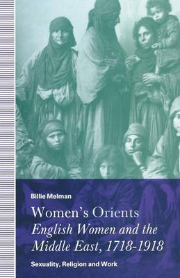 Women's Orients: English Women and the Middle East, 1718-1918: Sexuality, Religion and Work (Paperback)