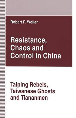 Resistance, Chaos and Control in China: Taiping Rebels, Taiwanese Ghosts and Tiananmen (Paperback)