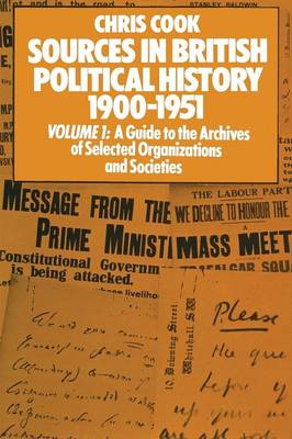 Sources in British Political History 1900-1951: Volume I: A Guide to the Archives of Selected Organisations and Societies (Paperback)
