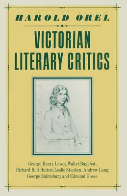 Victorian Literary Critics: George Henry Lewes, Walter Bagehot, Richard Holt Hutton, Leslie Stephen, Andrew Lang, George Saintsbury and Edmund Gosse (Paperback)
