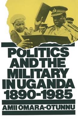 Politics and the Military in Uganda, 1890-1985 - St Antony's Series (Paperback)