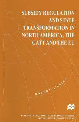 Subsidy Regulation and State Transformation in North America, the GATT and the EU - International Political Economy Series (Paperback)
