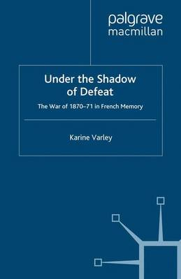 Under the Shadow of Defeat: The War of 1870-71 in French Memory (Paperback)