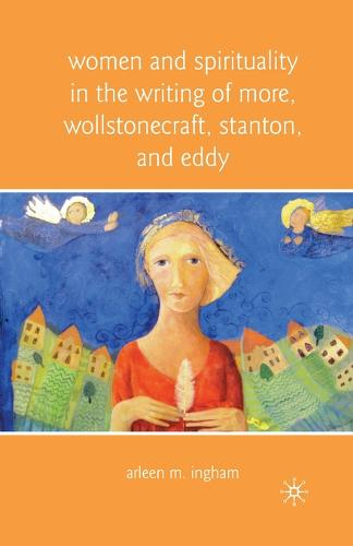 Women and Spirituality in the Writing of More, Wollstonecraft, Stanton, and Eddy (Paperback)