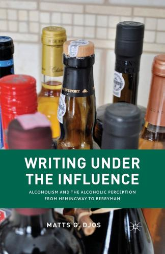 Writing Under the Influence: Alcoholism and the Alcoholic Perception from Hemingway to Berryman (Paperback)