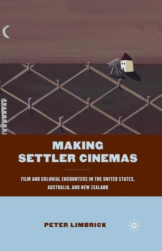 Making Settler Cinemas: Film and Colonial Encounters in the United States, Australia, and New Zealand (Paperback)