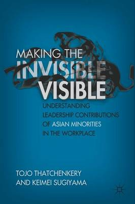 Making the Invisible Visible: Understanding Leadership Contributions of Asian Minorities in the Workplace (Paperback)