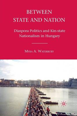 Between State and Nation: Diaspora Politics and Kin-state Nationalism in Hungary (Paperback)
