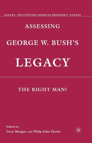 Assessing George W. Bush's Legacy: The Right Man? - The Evolving American Presidency (Paperback)