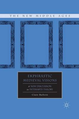 Ekphrastic Medieval Visions: A New Discussion in Interarts Theory - The New Middle Ages (Paperback)