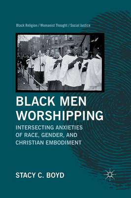 Black Men Worshipping: Intersecting Anxieties of Race, Gender, and Christian Embodiment - Black Religion/Womanist Thought/Social Justice (Paperback)