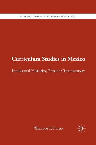 Curriculum Studies in Mexico: Intellectual Histories, Present Circumstances - International and Development Education (Paperback)