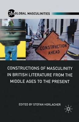 Constructions of Masculinity in British Literature from the Middle Ages to the Present - Global Masculinities (Paperback)
