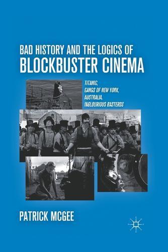 Bad History and the Logics of Blockbuster Cinema: Titanic, Gangs of New York, Australia, Inglourious Basterds (Paperback)