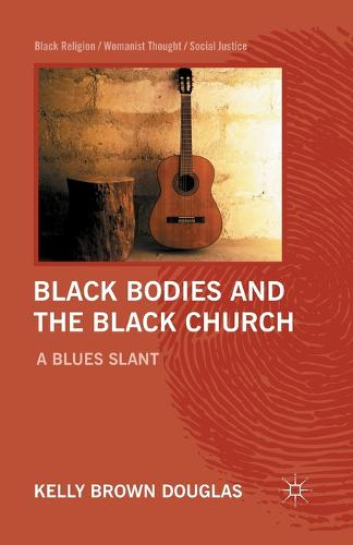 Black Bodies and the Black Church: A Blues Slant - Black Religion/Womanist Thought/Social Justice (Paperback)