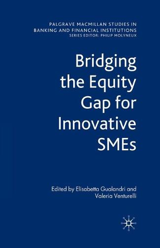 Bridging the Equity Gap for Innovative SMEs - Palgrave Macmillan Studies in Banking and Financial Institutions (Paperback)
