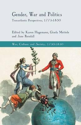 Gender, War and Politics: Transatlantic Perspectives, 1775-1830 - War, Culture and Society, 1750 -1850 (Paperback)