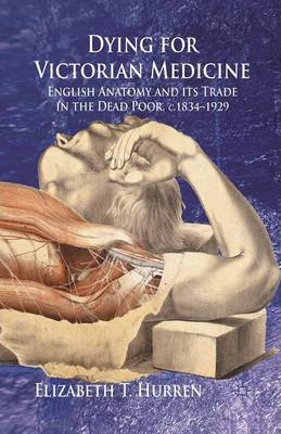 Dying for Victorian Medicine: English Anatomy and its Trade in the Dead Poor, c.1834 - 1929 (Paperback)