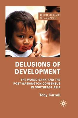 Delusions of Development: The World Bank and the Post-Washington Consensus in Southeast Asia - Critical Studies of the Asia-Pacific (Paperback)