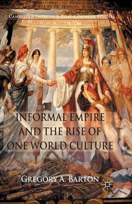 Informal Empire and the Rise of One World Culture - Cambridge Imperial and Post-Colonial Studies Series (Paperback)