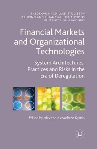 Financial Markets and Organizational Technologies: System Architectures, Practices and Risks in the Era of Deregulation - Palgrave Macmillan Studies in Banking and Financial Institutions (Paperback)