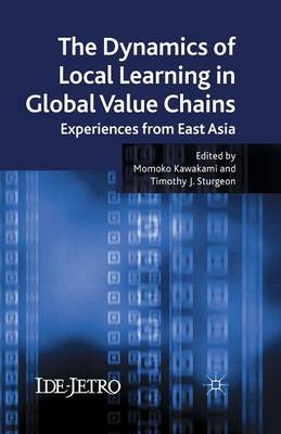 The Dynamics of Local Learning in Global Value Chains: Experiences from East Asia - IDE-JETRO Series (Paperback)