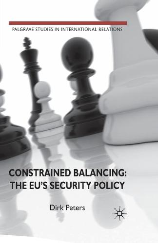 Constrained Balancing: The EU's Security Policy - Palgrave Studies in International Relations (Paperback)